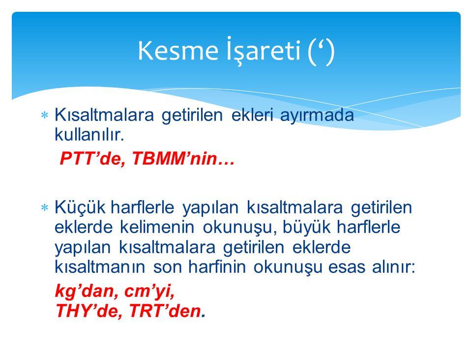  Kısaltmalara getirilen ekleri ayırmada kullanılır. PTT'de, TBMM'nin…  Küçük harflerle yapılan kısaltmalara getirilen eklerde kelimenin okunuşu, büy
