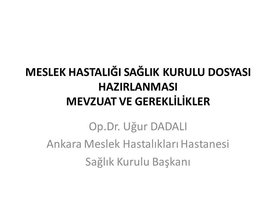 MESLEK HASTALIĞI SAĞLIK KURULU DOSYASI HAZIRLANMASI MEVZUAT VE GEREKLİLİKLER Op.Dr. Uğur DADALI Ankara Meslek Hastalıkları Hastanesi Sağlık Kurulu Baş