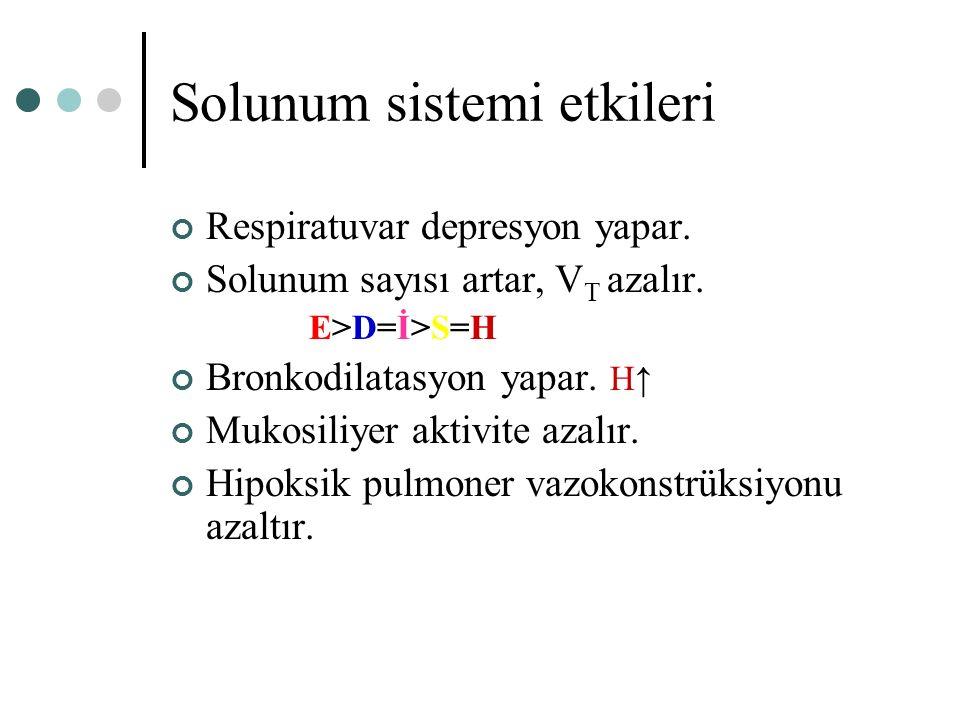 Solunum sistemi etkileri Respiratuvar depresyon yapar. Solunum sayısı artar, V T azalır. E>D=İ>S=H Bronkodilatasyon yapar. H↑ Mukosiliyer aktivite aza