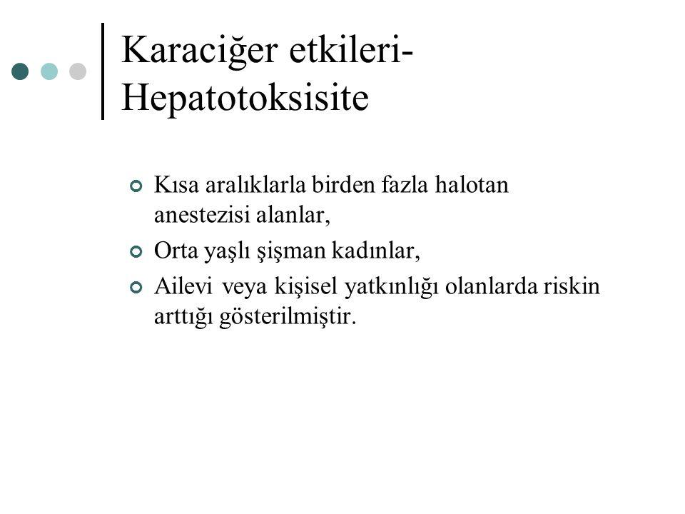 Karaciğer etkileri- Hepatotoksisite Kısa aralıklarla birden fazla halotan anestezisi alanlar, Orta yaşlı şişman kadınlar, Ailevi veya kişisel yatkınlı