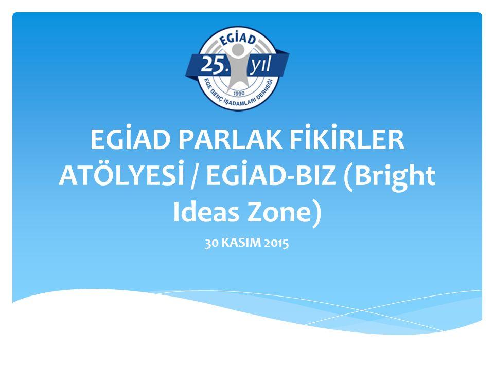 EGİAD PARLAK FİKİRLER ATÖLYESİ / EGİAD-BIZ (Bright Ideas Zone) 30 KASIM 2015