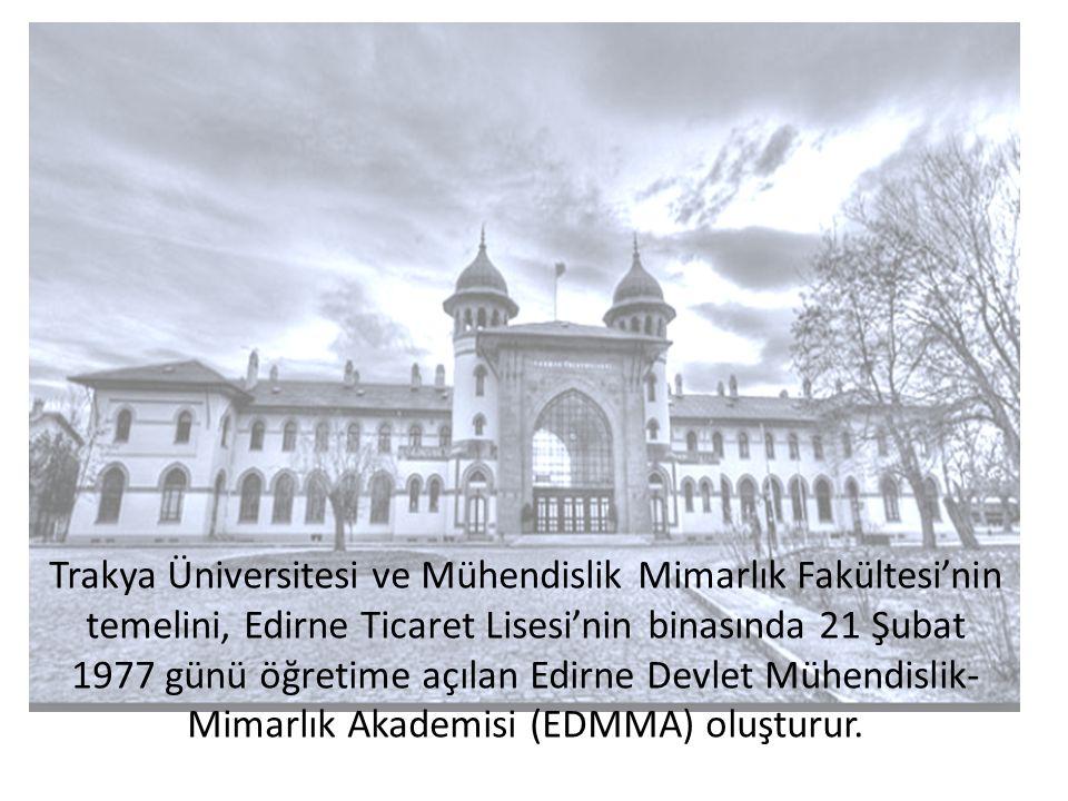 Trakya Üniversitesi ve Mühendislik Mimarlık Fakültesi'nin temelini, Edirne Ticaret Lisesi'nin binasında 21 Şubat 1977 günü öğretime açılan Edirne Devlet Mühendislik- Mimarlık Akademisi (EDMMA) oluşturur.