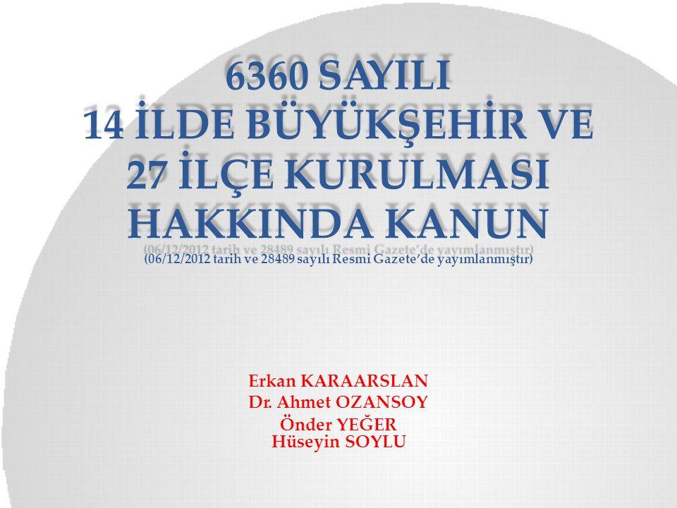 6360 SAYILI 14 İLDE BÜYÜKŞEHİR VE 27 İLÇE KURULMASI HAKKINDA KANUN (06/12/2012 tarih ve 28489 sayılı Resmi Gazete'de yayımlanmıştır) Erkan KARAARSLAN