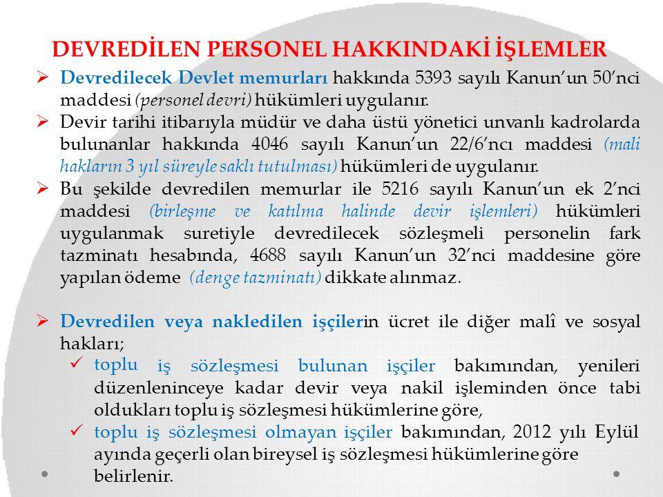 DEVREDİLEN PERSONEL HAKKINDAKİ İŞLEMLER  Devredilecek Devlet memurları hakkında 5393 sayılı Kanun'un 50'nci maddesi (personel devri) hükümleri uygula