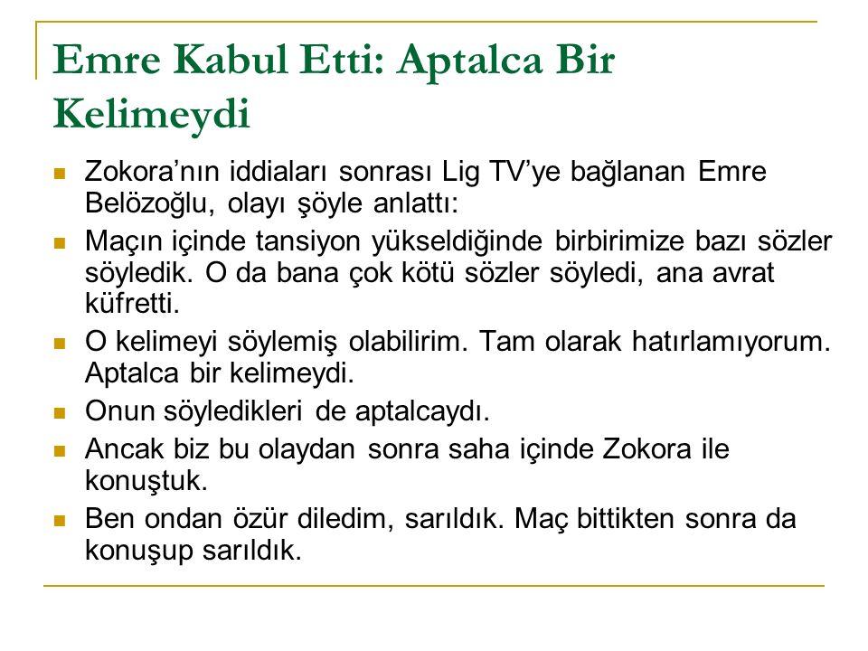 Emre Kabul Etti: Aptalca Bir Kelimeydi Zokora'nın iddiaları sonrası Lig TV'ye bağlanan Emre Belözoğlu, olayı şöyle anlattı: Maçın içinde tansiyon yükseldiğinde birbirimize bazı sözler söyledik.