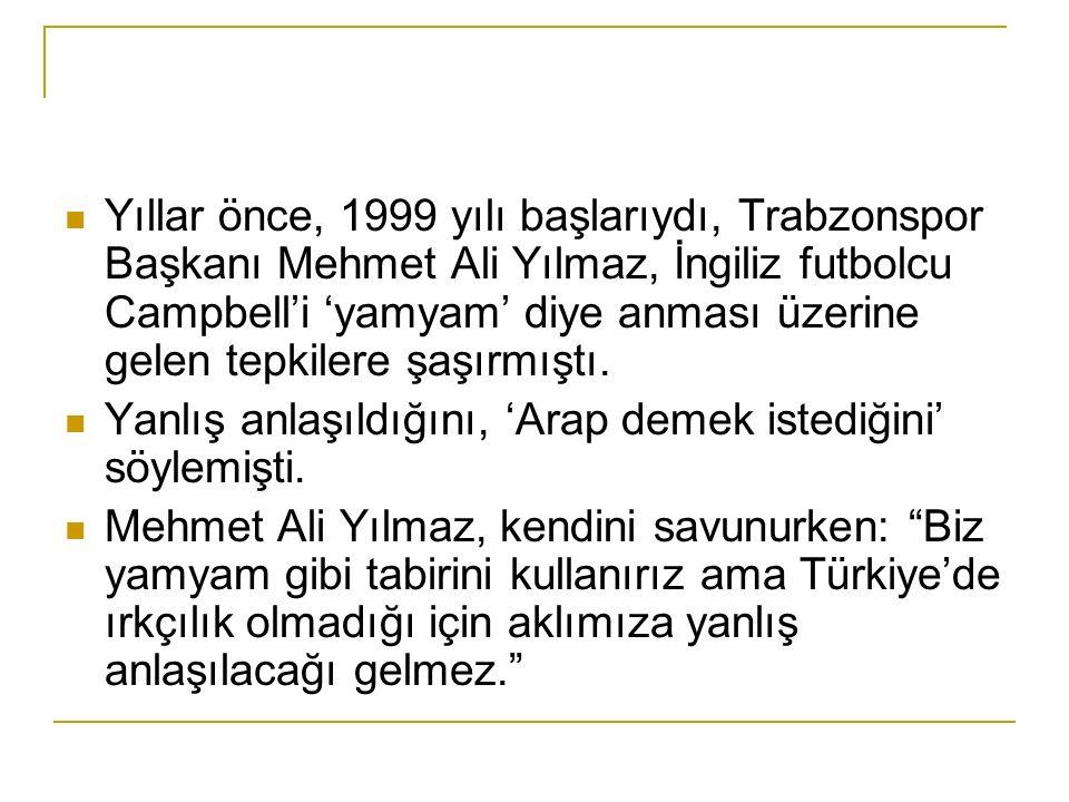 Yıllar önce, 1999 yılı başlarıydı, Trabzonspor Başkanı Mehmet Ali Yılmaz, İngiliz futbolcu Campbell'i 'yamyam' diye anması üzerine gelen tepkilere şaşırmıştı.