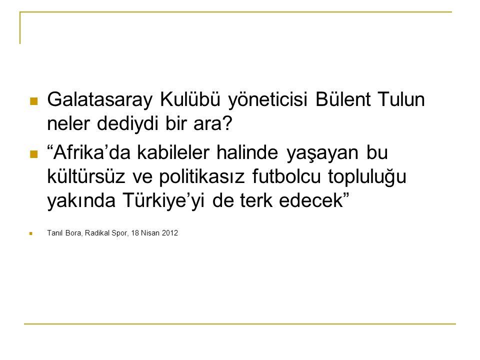 Galatasaray Kulübü yöneticisi Bülent Tulun neler dediydi bir ara.
