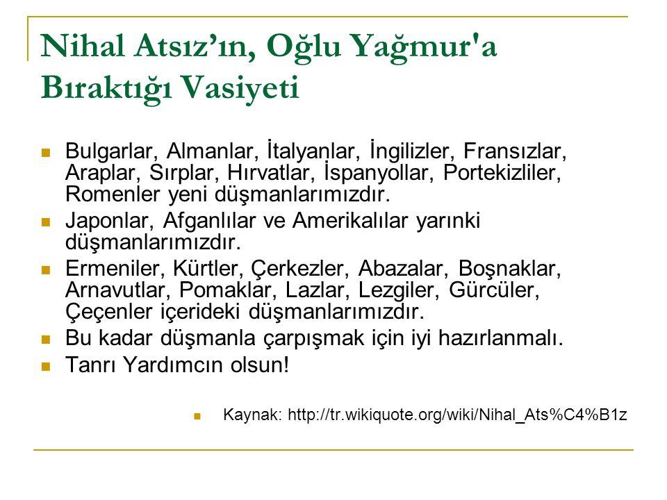 Nihal Atsız'ın, Oğlu Yağmur a Bıraktığı Vasiyeti Bulgarlar, Almanlar, İtalyanlar, İngilizler, Fransızlar, Araplar, Sırplar, Hırvatlar, İspanyollar, Portekizliler, Romenler yeni düşmanlarımızdır.