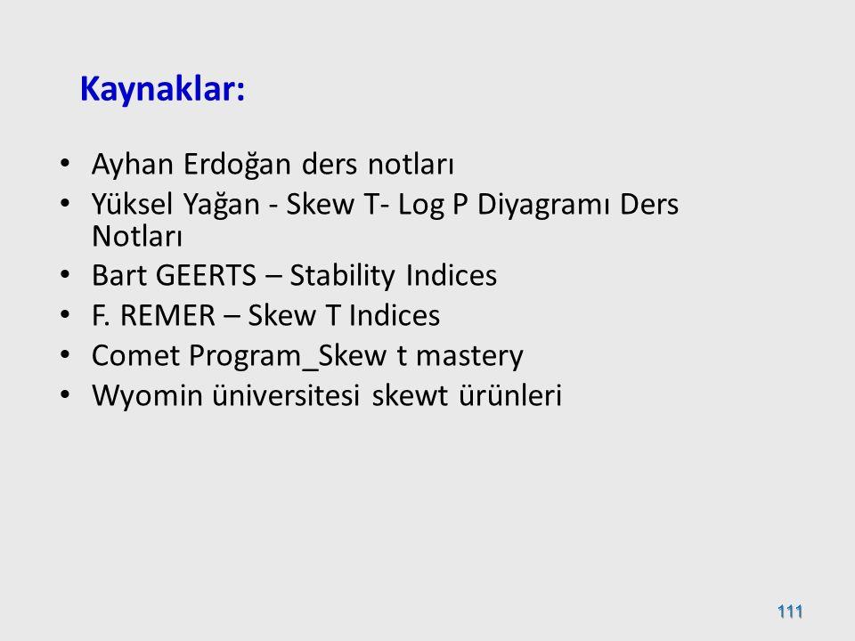 111 Kaynaklar: Ayhan Erdoğan ders notları Yüksel Yağan - Skew T- Log P Diyagramı Ders Notları Bart GEERTS – Stability Indices F. REMER – Skew T Indice