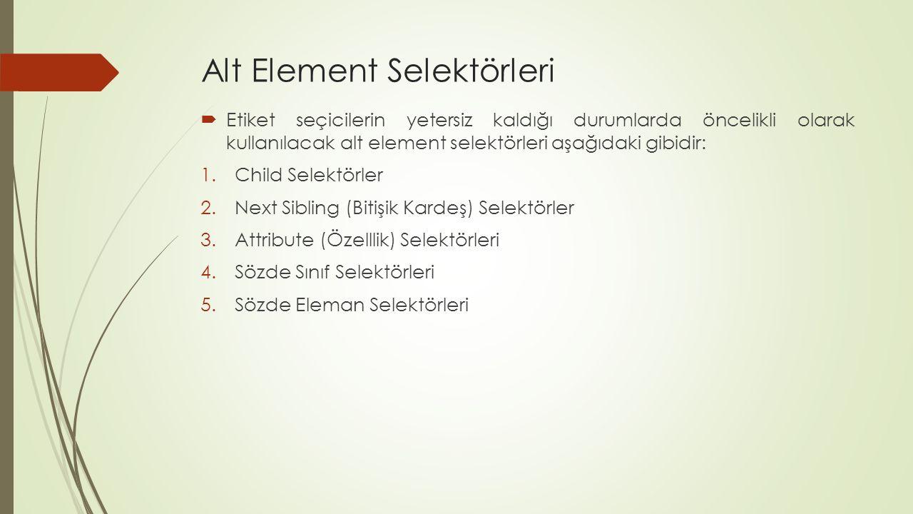Alt Element Selektörleri  Etiket seçicilerin yetersiz kaldığı durumlarda öncelikli olarak kullanılacak alt element selektörleri aşağıdaki gibidir: 1.