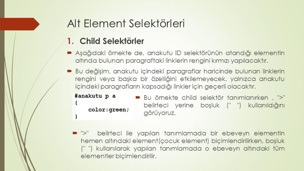 Alt Element Selektörleri 1.Child Selektörler  Aşağıdaki örnekte de, anakutu ID selektörünün atandığı elementin altında bulunan paragraftaki linklerin