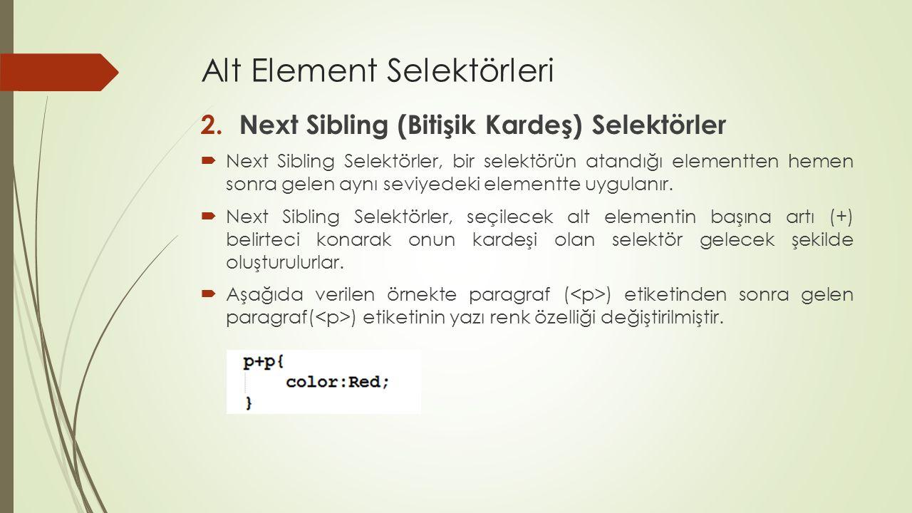 Alt Element Selektörleri 2.Next Sibling (Bitişik Kardeş) Selektörler  Next Sibling Selektörler, bir selektörün atandığı elementten hemen sonra gelen
