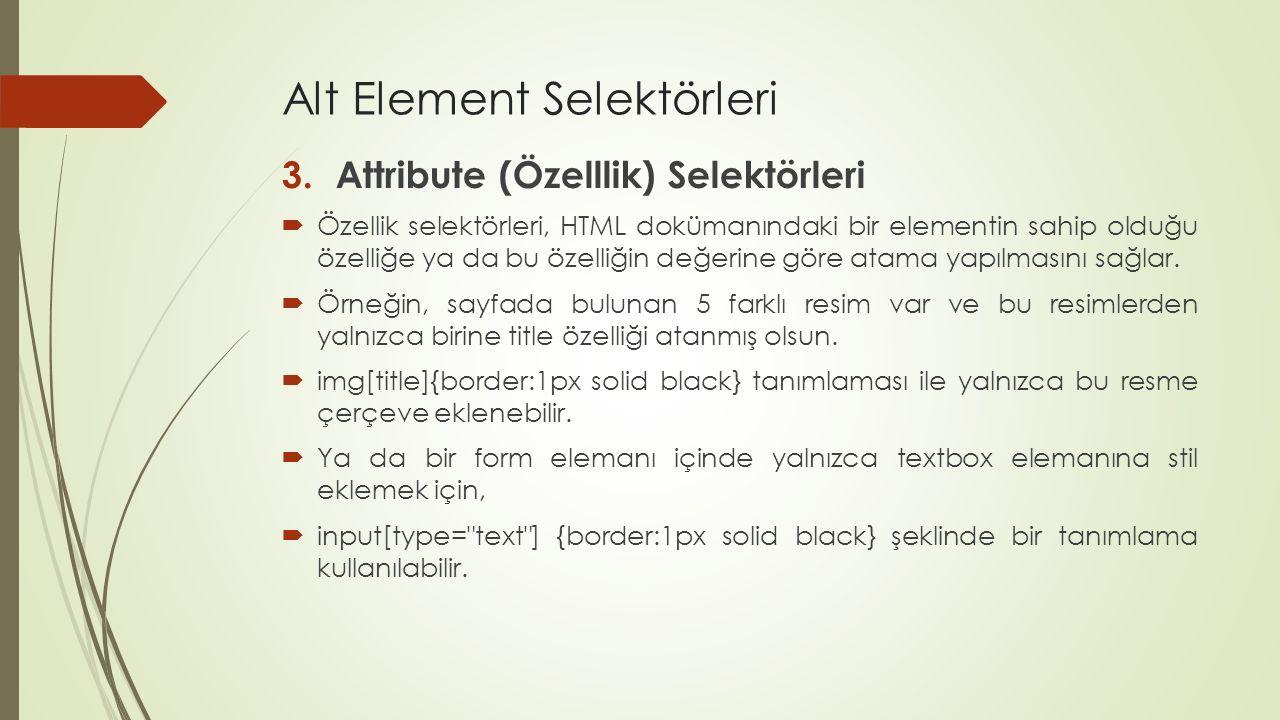 Alt Element Selektörleri 3.Attribute (Özelllik) Selektörleri  Özellik selektörleri, HTML dokümanındaki bir elementin sahip olduğu özelliğe ya da bu ö