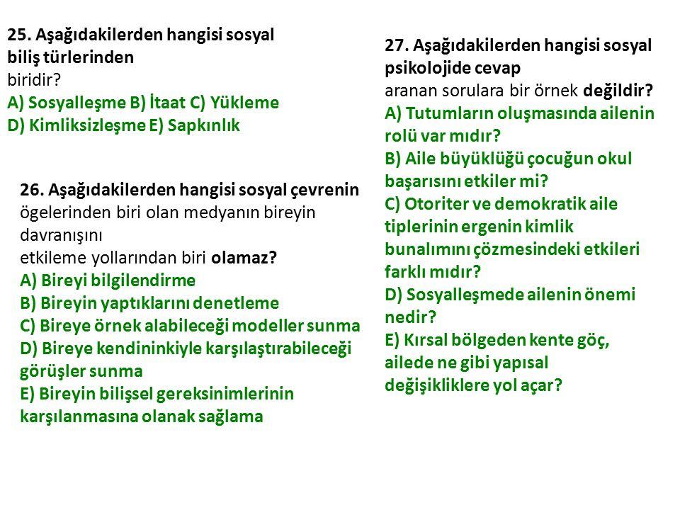 25. Aşağıdakilerden hangisi sosyal biliş türlerinden biridir? A) Sosyalleşme B) İtaat C) Yükleme D) Kimliksizleşme E) Sapkınlık 26. Aşağıdakilerden ha