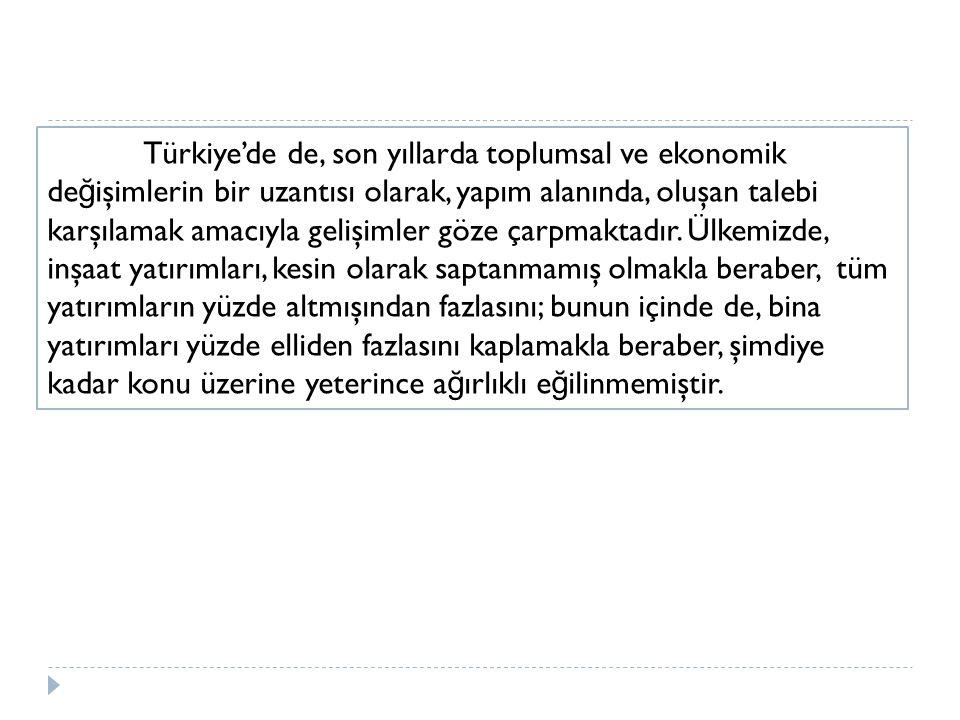Türkiye'de de, son yıllarda toplumsal ve ekonomik de ğ işimlerin bir uzantısı olarak, yapım alanında, oluşan talebi karşılamak amacıyla gelişimler göz