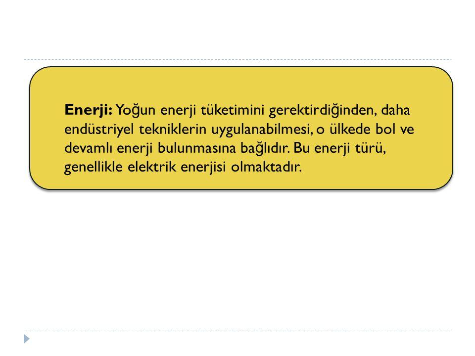 Enerji: Yo ğ un enerji tüketimini gerektirdi ğ inden, daha endüstriyel tekniklerin uygulanabilmesi, o ülkede bol ve devamlı enerji bulunmasına ba ğ lı