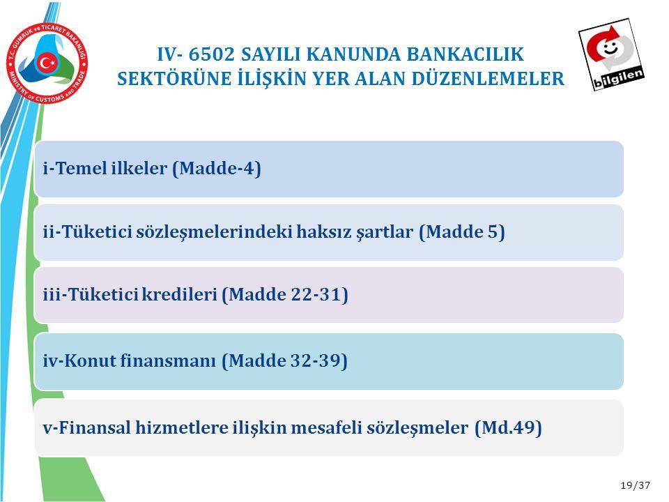 19/37 i-Temel ilkeler (Madde-4)ii-Tüketici sözleşmelerindeki haksız şartlar (Madde 5)iii-Tüketici kredileri (Madde 22-31)iv-Konut finansmanı (Madde 32-39)v-Finansal hizmetlere ilişkin mesafeli sözleşmeler (Md.49) IV- 6502 SAYILI KANUNDA BANKACILIK SEKTÖRÜNE İLİŞKİN YER ALAN DÜZENLEMELER