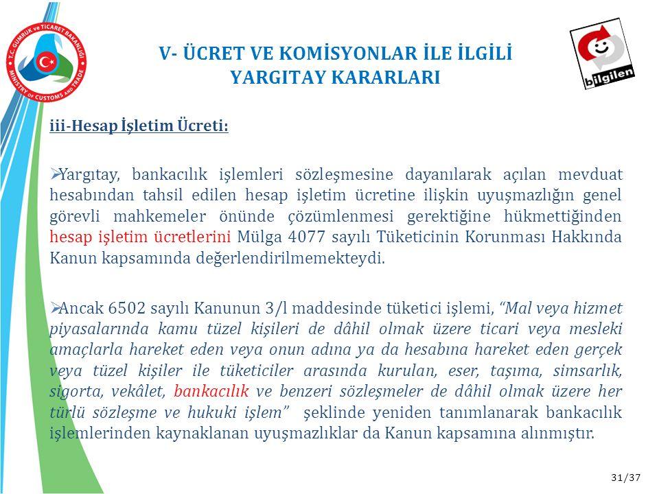31/37 V- ÜCRET VE KOMİSYONLAR İLE İLGİLİ YARGITAY KARARLARI iii-Hesap İşletim Ücreti:  Yargıtay, bankacılık işlemleri sözleşmesine dayanılarak açılan mevduat hesabından tahsil edilen hesap işletim ücretine ilişkin uyuşmazlığın genel görevli mahkemeler önünde çözümlenmesi gerektiğine hükmettiğinden hesap işletim ücretlerini Mülga 4077 sayılı Tüketicinin Korunması Hakkında Kanun kapsamında değerlendirilmemekteydi.