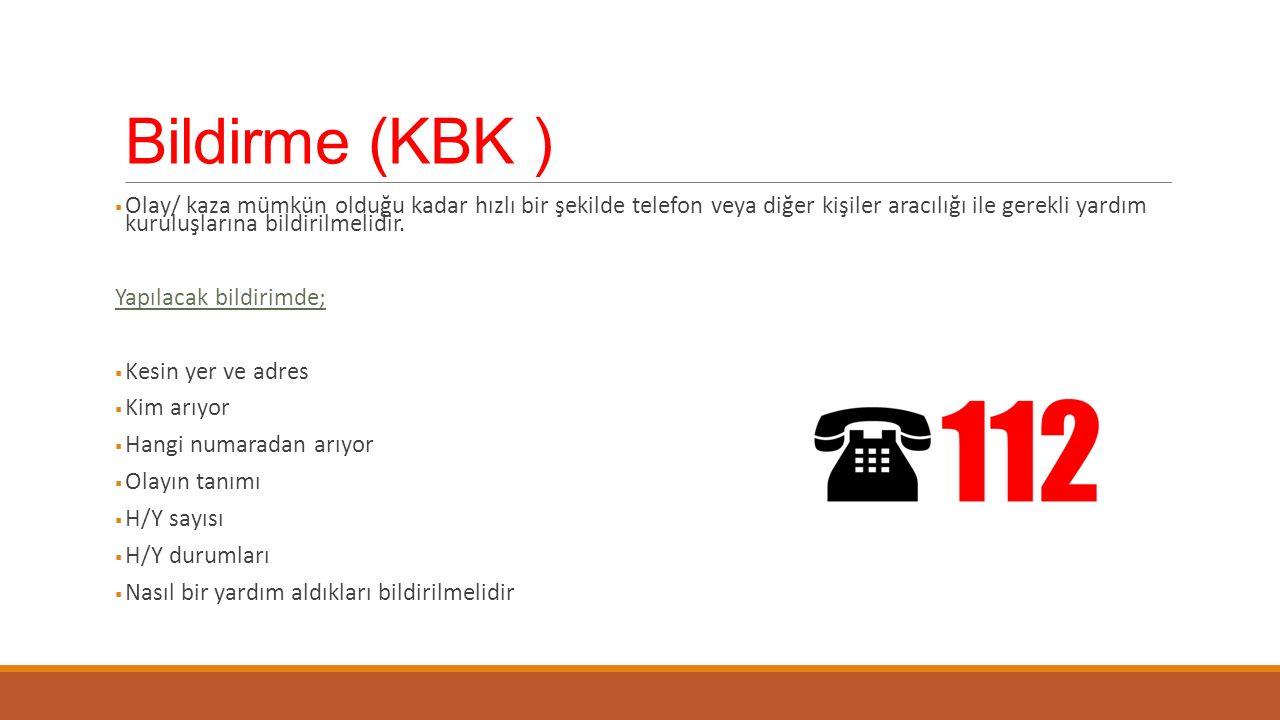 Bildirme (KBK )  Olay/ kaza mümkün olduğu kadar hızlı bir şekilde telefon veya diğer kişiler aracılığı ile gerekli yardım kuruluşlarına bildirilmelidir.