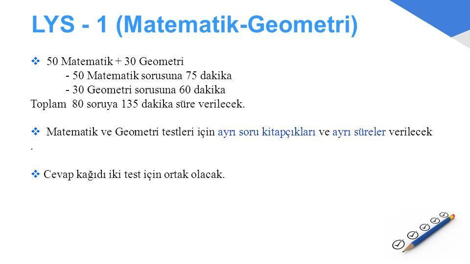 LYS - 1 (Matematik-Geometri)  50 Matematik + 30 Geometri - 50 Matematik sorusuna 75 dakika - 30 Geometri sorusuna 60 dakika Toplam 80 soruya 135 daki