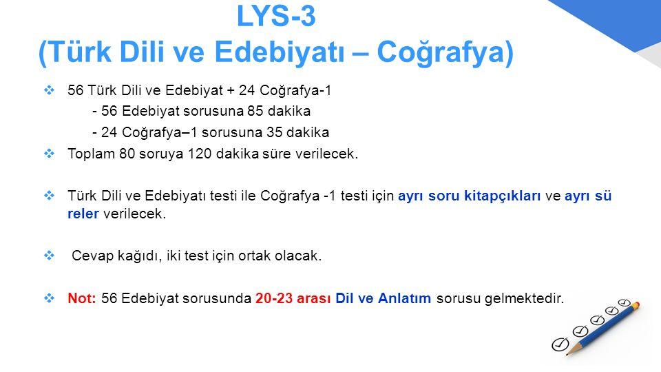 LYS-3 (Türk Dili ve Edebiyatı – Coğrafya)  56 Türk Dili ve Edebiyat + 24 Coğrafya-1 - 56 Edebiyat sorusuna 85 dakika - 24 Coğrafya–1 sorusuna 35 daki