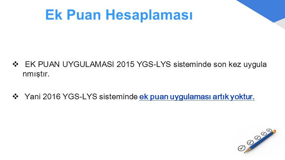 Ek Puan Hesaplaması  EK PUAN UYGULAMASI 2015 YGS-LYS sisteminde son kez uygula nmıştır.  Yani 2016 YGS-LYS sisteminde ek puan uygulaması artık yoktu