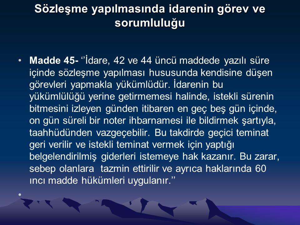 Sözleşme yapılmasında idarenin görev ve sorumluluğu Madde 45- ''İdare, 42 ve 44 üncü maddede yazılı süre içinde sözleşme yapılması hususunda kendisine düşen görevleri yapmakla yükümlüdür.