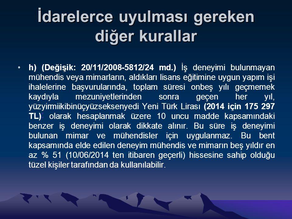 İdarelerce uyulması gereken diğer kurallar h) (Değişik: 20/11/2008-5812/24 md.) İş deneyimi bulunmayan mühendis veya mimarların, aldıkları lisans eğitimine uygun yapım işi ihalelerine başvurularında, toplam süresi onbeş yılı geçmemek kaydıyla mezuniyetlerinden sonra geçen her yıl, yüzyirmiikibinüçyüzseksenyedi Yeni Türk Lirası (2014 için 175 297 TL) * olarak hesaplanmak üzere 10 uncu madde kapsamındaki benzer iş deneyimi olarak dikkate alınır.