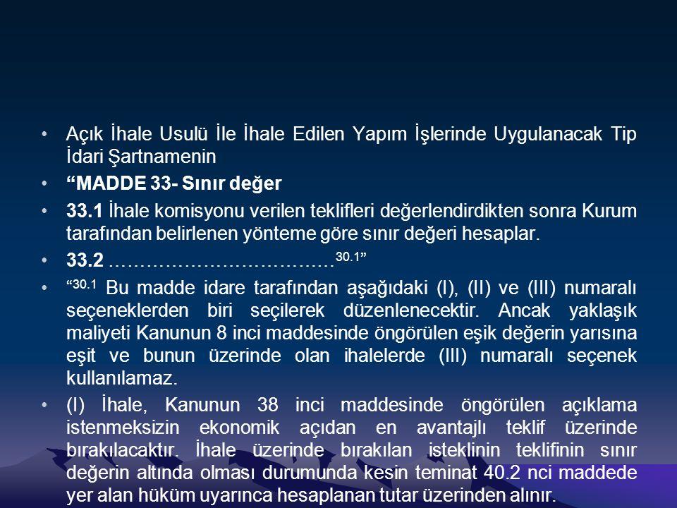 Açık İhale Usulü İle İhale Edilen Yapım İşlerinde Uygulanacak Tip İdari Şartnamenin MADDE 33- Sınır değer 33.1 İhale komisyonu verilen teklifleri değerlendirdikten sonra Kurum tarafından belirlenen yönteme göre sınır değeri hesaplar.