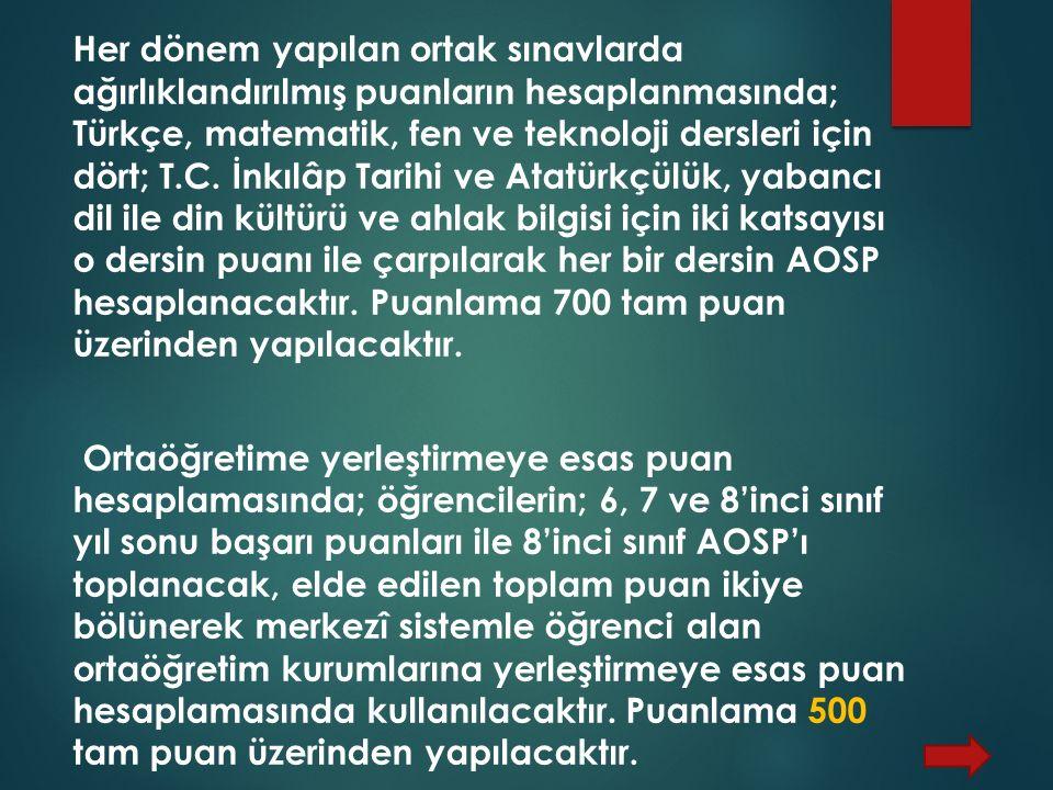 Her dönem yapılan ortak sınavlarda ağırlıklandırılmış puanların hesaplanmasında; Türkçe, matematik, fen ve teknoloji dersleri için dört; T.C.