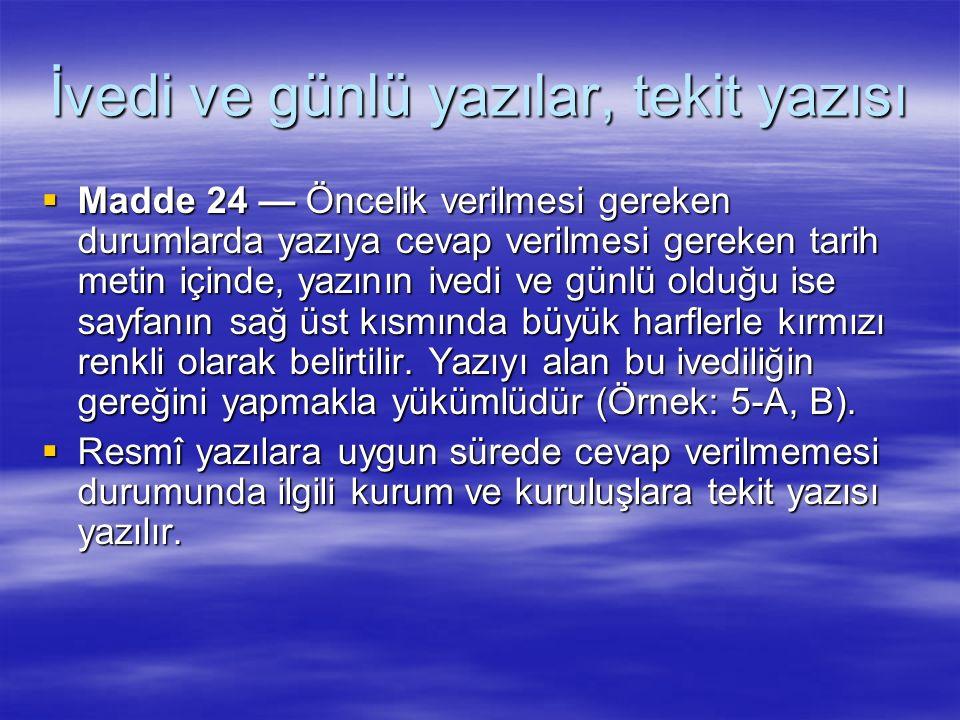 İvedi ve günlü yazılar, tekit yazısı  Madde 24 — Öncelik verilmesi gereken durumlarda yazıya cevap verilmesi gereken tarih metin içinde, yazının ived