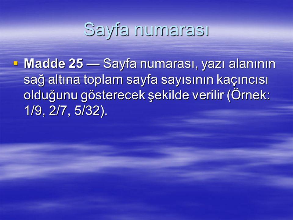 Sayfa numarası  Madde 25 — Sayfa numarası, yazı alanının sağ altına toplam sayfa sayısının kaçıncısı olduğunu gösterecek şekilde verilir (Örnek: 1/9,