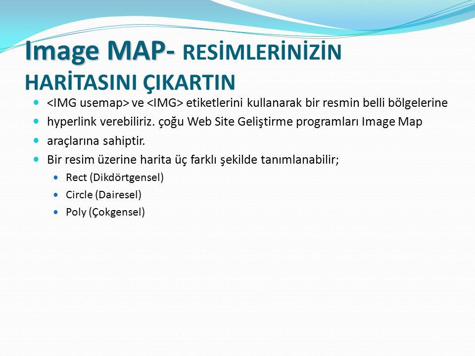 Image MAP- Image MAP- RESİMLERİNİZİN HARİTASINI ÇIKARTIN ve etiketlerini kullanarak bir resmin belli bölgelerine hyperlink verebiliriz. çoğu Web Site