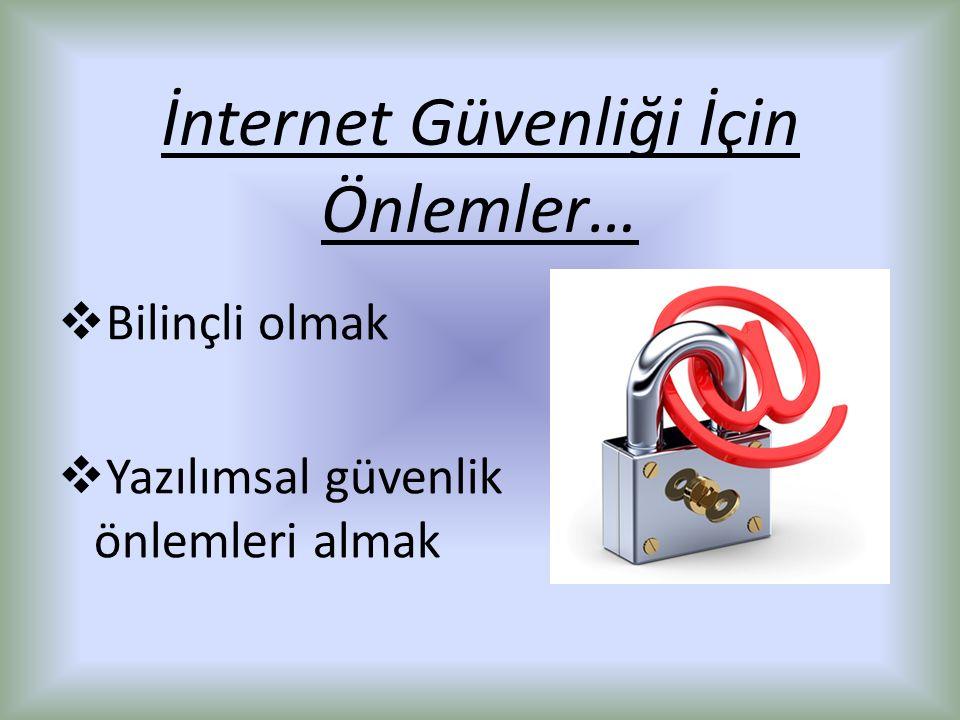 İnternet Güvenliği İçin Önlemler…  Bilinçli olmak  Yazılımsal güvenlik önlemleri almak