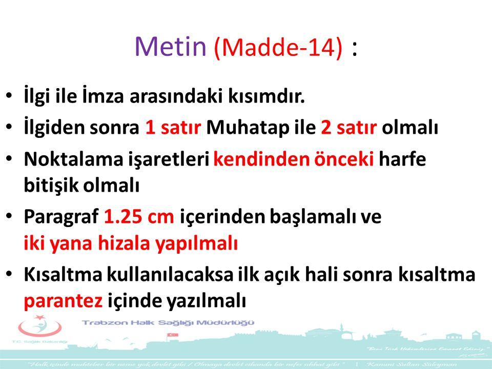 Metin (Madde-14) : İlgi ile İmza arasındaki kısımdır. İlgiden sonra 1 satır Muhatap ile 2 satır olmalı Noktalama işaretleri kendinden önceki harfe bit