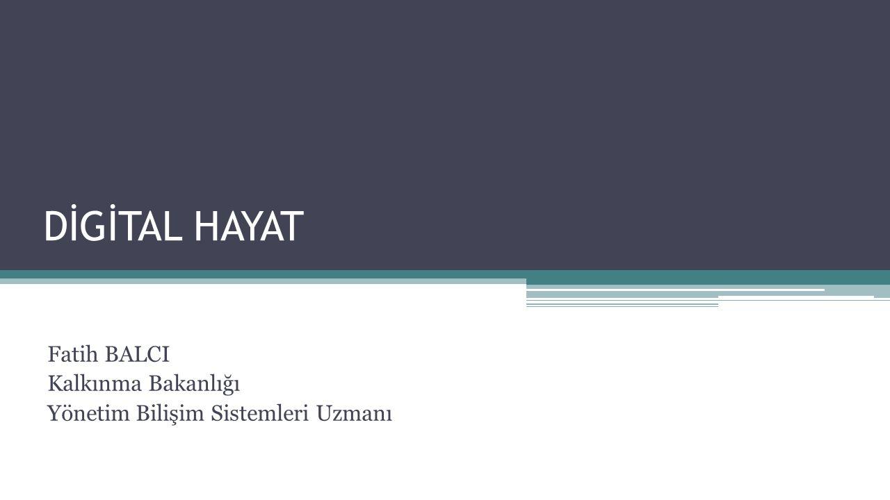 DİGİTAL HAYAT Fatih BALCI Kalkınma Bakanlığı Yönetim Bilişim Sistemleri Uzmanı
