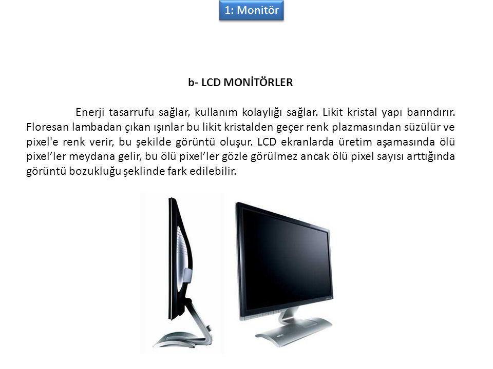 1: Monitör b- LCD MONİTÖRLER Enerji tasarrufu sağlar, kullanım kolaylığı sağlar.