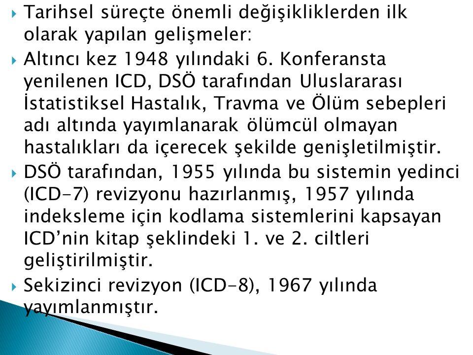  Tarihsel süreçte önemli değişikliklerden ilk olarak yapılan gelişmeler:  Altıncı kez 1948 yılındaki 6. Konferansta yenilenen ICD, DSÖ tarafından Ul