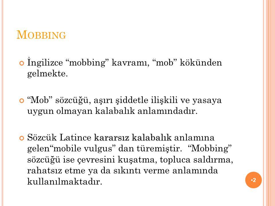 """M OBBING İngilizce """"mobbing"""" kavramı, """"mob"""" kökünden gelmekte. """"Mob"""" sözcüğü, aşırı şiddetle ilişkili ve yasaya uygun olmayan kalabalık anlamındadır."""