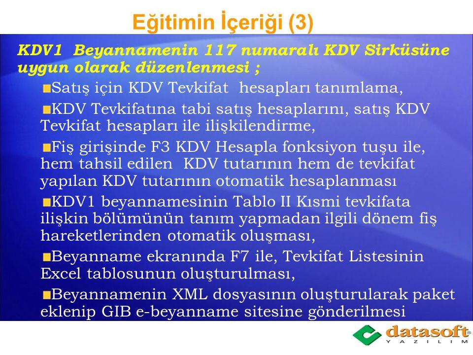 Eğitimin İçeriği (3) KDV1 Beyannamenin 117 numaralı KDV Sirküsüne uygun olarak düzenlenmesi ; Satış için KDV Tevkifat hesapları tanımlama, KDV Tevkifatına tabi satış hesaplarını, satış KDV Tevkifat hesapları ile ilişkilendirme, Fiş girişinde F3 KDV Hesapla fonksiyon tuşu ile, hem tahsil edilen KDV tutarının hem de tevkifat yapılan KDV tutarının otomatik hesaplanması KDV1 beyannamesinin Tablo II Kısmi tevkifata ilişkin bölümünün tanım yapmadan ilgili dönem fiş hareketlerinden otomatik oluşması, Beyanname ekranında F7 ile, Tevkifat Listesinin Excel tablosunun oluşturulması, Beyannamenin XML dosyasının oluşturularak paket eklenip GIB e-beyanname sitesine gönderilmesi