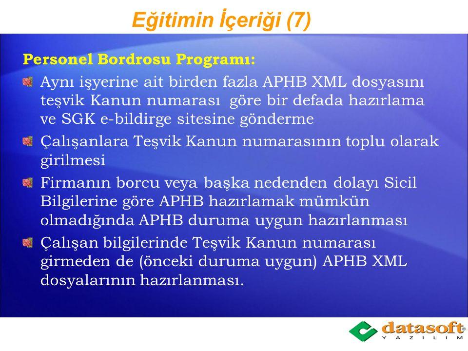 Eğitimin İçeriği (7) Personel Bordrosu Programı: Aynı işyerine ait birden fazla APHB XML dosyasını teşvik Kanun numarası göre bir defada hazırlama ve SGK e-bildirge sitesine gönderme Çalışanlara Teşvik Kanun numarasının toplu olarak girilmesi Firmanın borcu veya başka nedenden dolayı Sicil Bilgilerine göre APHB hazırlamak mümkün olmadığında APHB duruma uygun hazırlanması Çalışan bilgilerinde Teşvik Kanun numarası girmeden de (önceki duruma uygun) APHB XML dosyalarının hazırlanması.