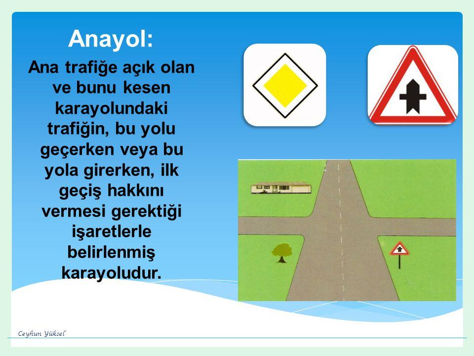 Anayol: Ana trafiğe açık olan ve bunu kesen karayolundaki trafiğin, bu yolu geçerken veya bu yola girerken, ilk geçiş hakkını vermesi gerektiği işaretlerle belirlenmiş karayoludur.