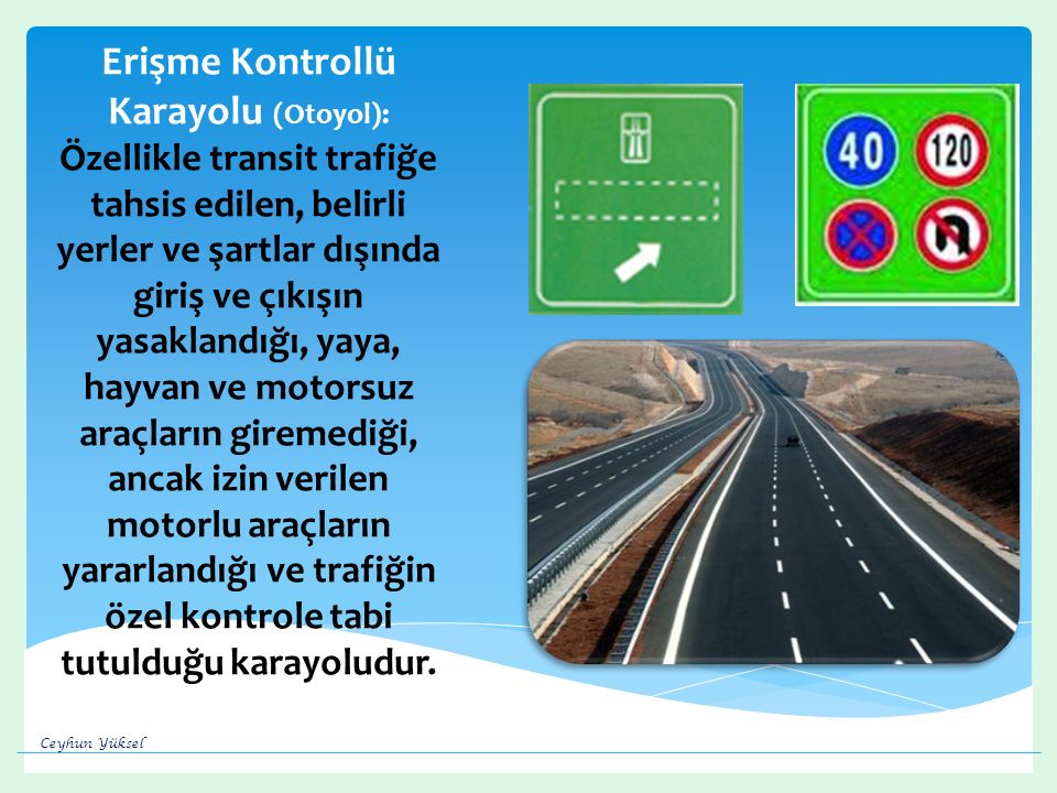 Erişme Kontrollü Karayolu (Otoyol): Özellikle transit trafiğe tahsis edilen, belirli yerler ve şartlar dışında giriş ve çıkışın yasaklandığı, yaya, hayvan ve motorsuz araçların giremediği, ancak izin verilen motorlu araçların yararlandığı ve trafiğin özel kontrole tabi tutulduğu karayoludur.
