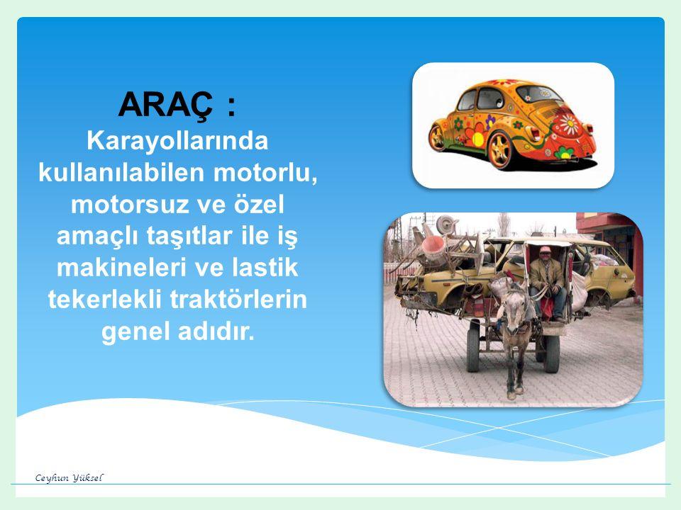 ARAÇ : Karayollarında kullanılabilen motorlu, motorsuz ve özel amaçlı taşıtlar ile iş makineleri ve lastik tekerlekli traktörlerin genel adıdır.