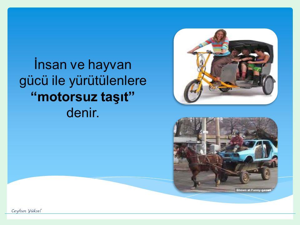 İnsan ve hayvan gücü ile yürütülenlere motorsuz taşıt denir. Ceyhun Yüksel