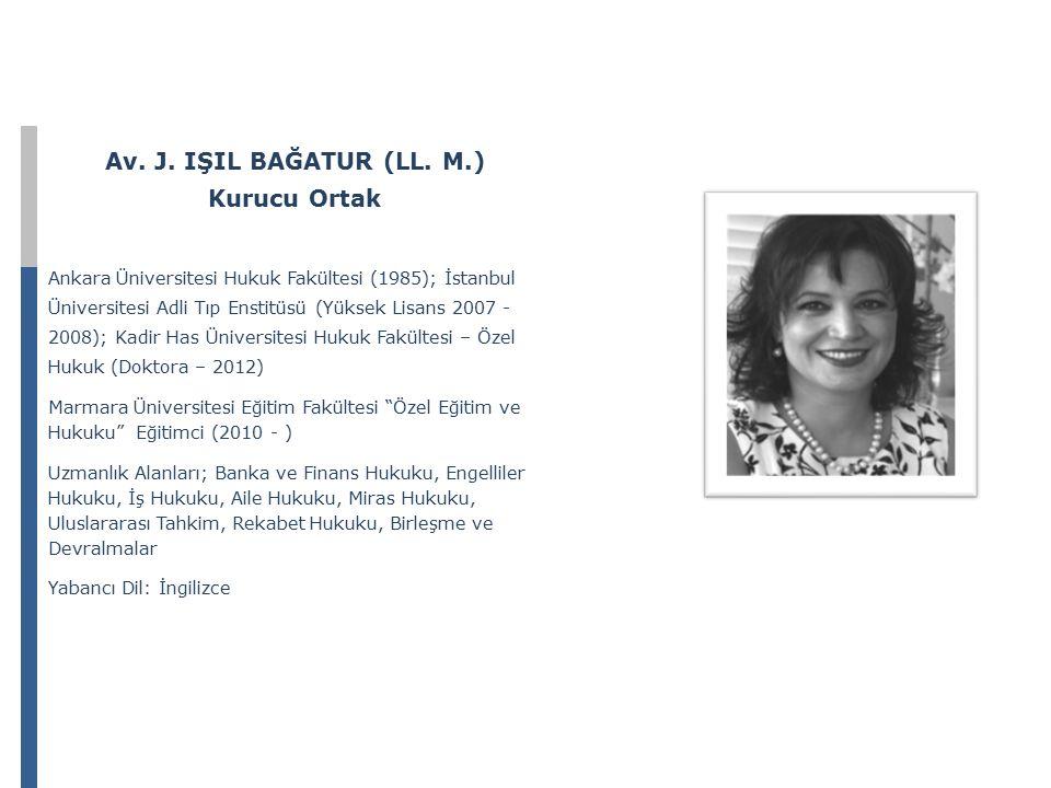 Av. J. IŞIL BAĞATUR (LL. M.) Kurucu Ortak Ankara Üniversitesi Hukuk Fakültesi (1985); İstanbul Üniversitesi Adli Tıp Enstitüsü (Yüksek Lisans 2007 - 2