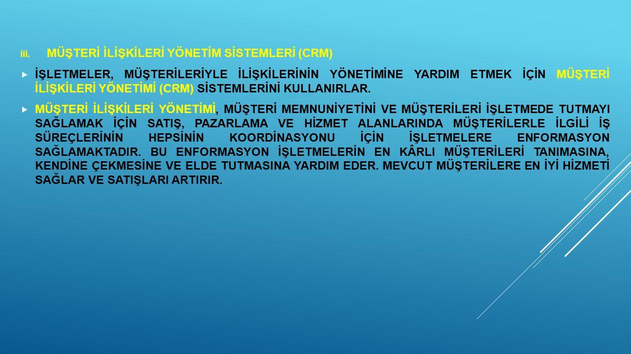 iii. MÜŞTERİ İLİŞKİLERİ YÖNETİM SİSTEMLERİ (CRM)  İŞLETMELER, MÜŞTERİLERİYLE İLİŞKİLERİNİN YÖNETİMİNE YARDIM ETMEK İÇİN MÜŞTERİ İLİŞKİLERİ YÖNETİMİ (