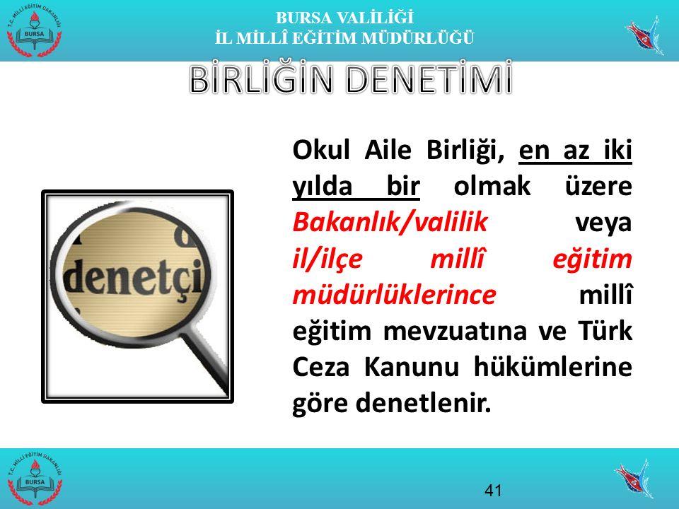 BURSA VALİLİĞİ İL MİLLÎ EĞİTİM MÜDÜRLÜĞÜ Okul Aile Birliği, en az iki yılda bir olmak üzere Bakanlık/valilik veya il/ilçe millî eğitim müdürlüklerince millî eğitim mevzuatına ve Türk Ceza Kanunu hükümlerine göre denetlenir.