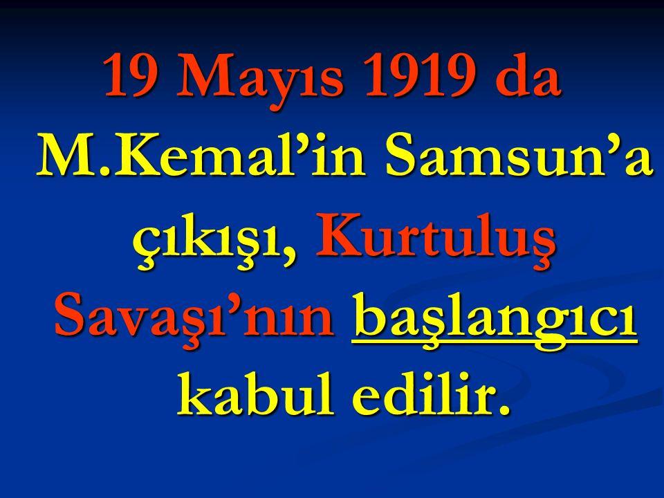 19 Mayıs 1919 da M.Kemal'in Samsun'a çıkışı, Kurtuluş Savaşı'nın başlangıcı kabul edilir.