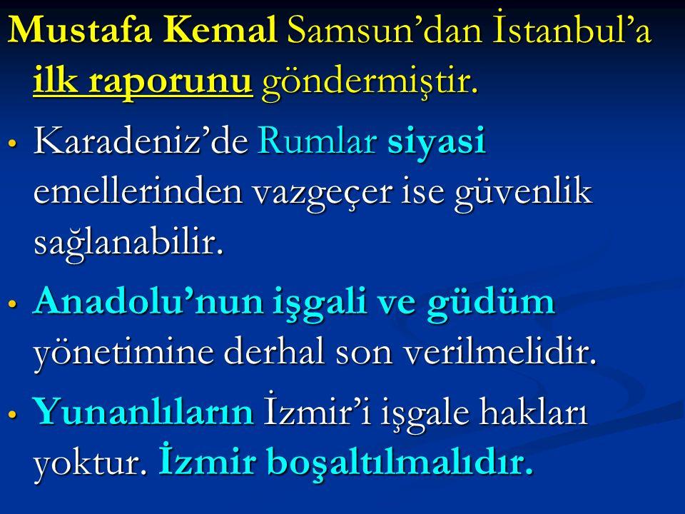 Mustafa Kemal Samsun'dan İstanbul'a ilk raporunu göndermiştir. Karadeniz'de Rumlar siyasi emellerinden vazgeçer ise güvenlik sağlanabilir. Karadeniz'd